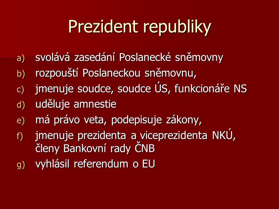 Prezident republiky a) svolává zasedání Poslanecké sněmovny b) rozpouští Poslaneckou sněmovnu, c) jmenuje soudce, soudce ÚS, funkcionáře NS d) uděluje amnestie e) má právo veta, podepisuje zákony, f) jmenuje prezidenta a viceprezidenta NKÚ, členy Bankovní rady ČNB g) vyhlásil referendum o EU