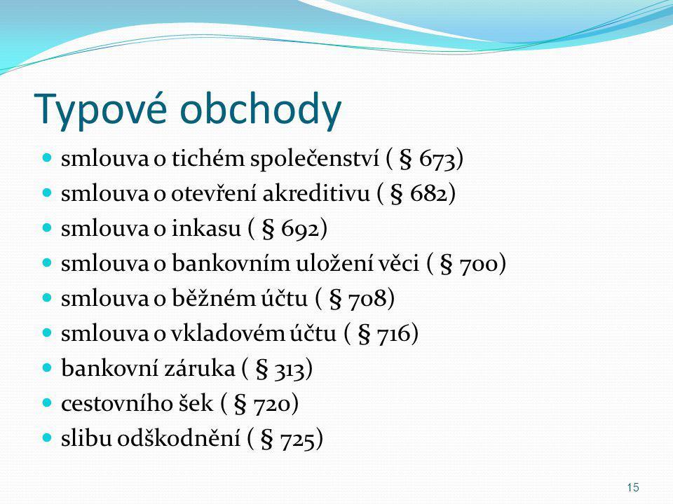 Typové obchody smlouva o tichém společenství ( § 673) smlouva o otevření akreditivu ( § 682) smlouva o inkasu ( § 692) smlouva o bankovním uložení věc