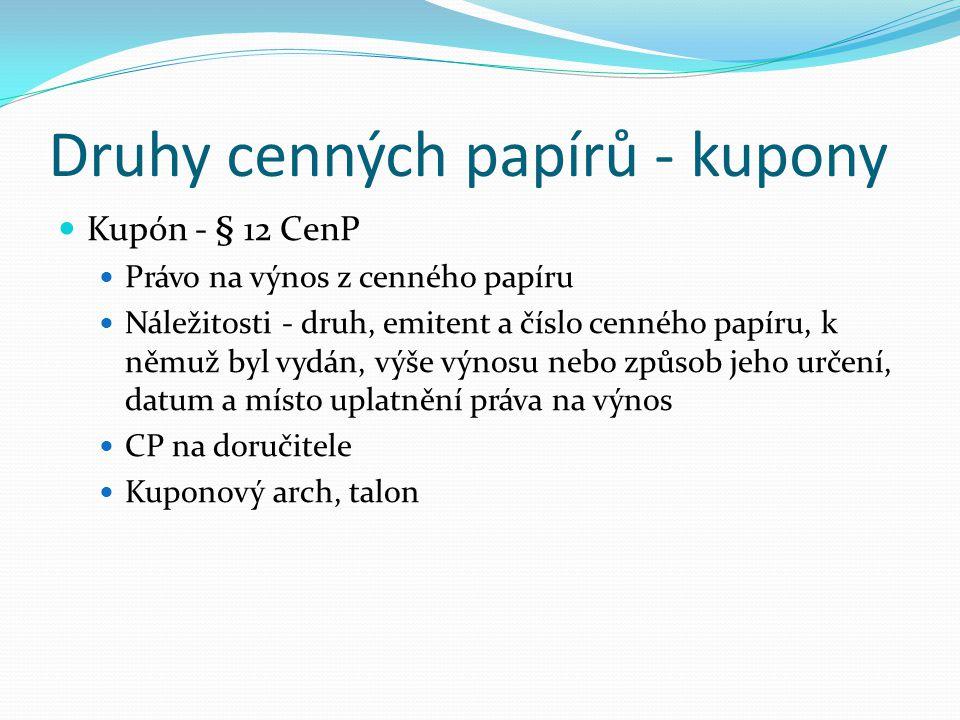 Druhy cenných papírů - kupony Kupón - § 12 CenP Právo na výnos z cenného papíru Náležitosti - druh, emitent a číslo cenného papíru, k němuž byl vydán, výše výnosu nebo způsob jeho určení, datum a místo uplatnění práva na výnos CP na doručitele Kuponový arch, talon