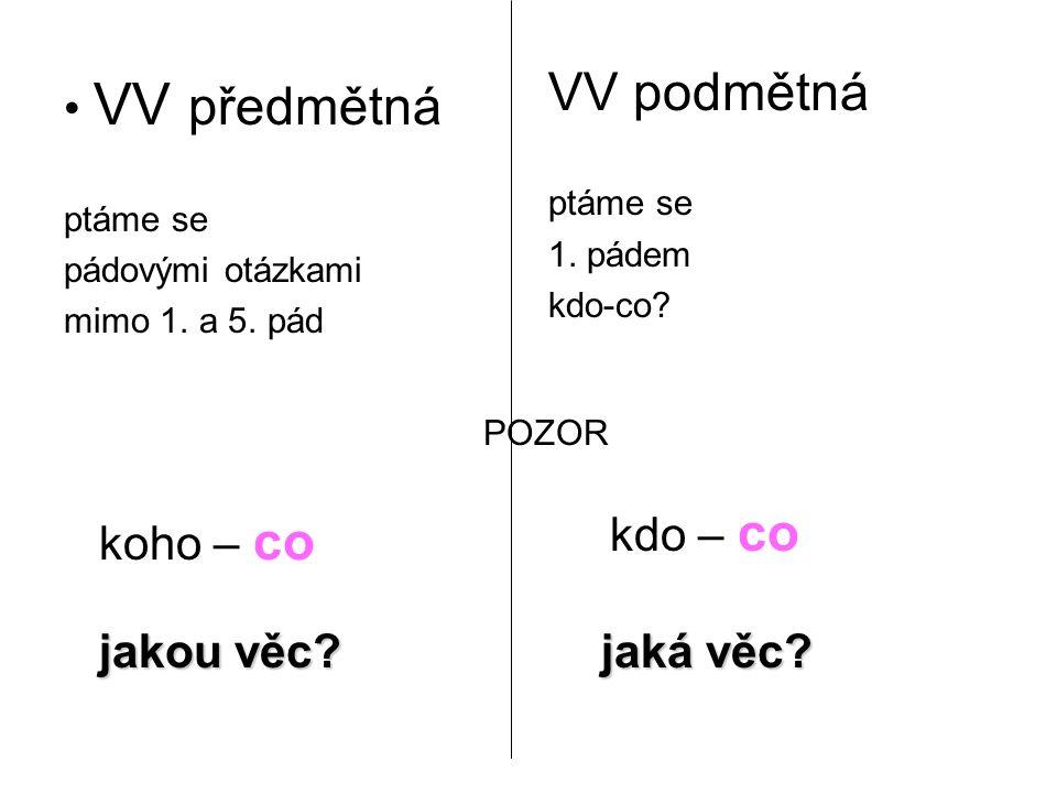 VV předmětná ptáme se pádovými otázkami mimo 1. a 5. pád VV podmětná ptáme se 1. pádem kdo-co? koho – co POZOR kdo – co jakou věc? jaká věc?