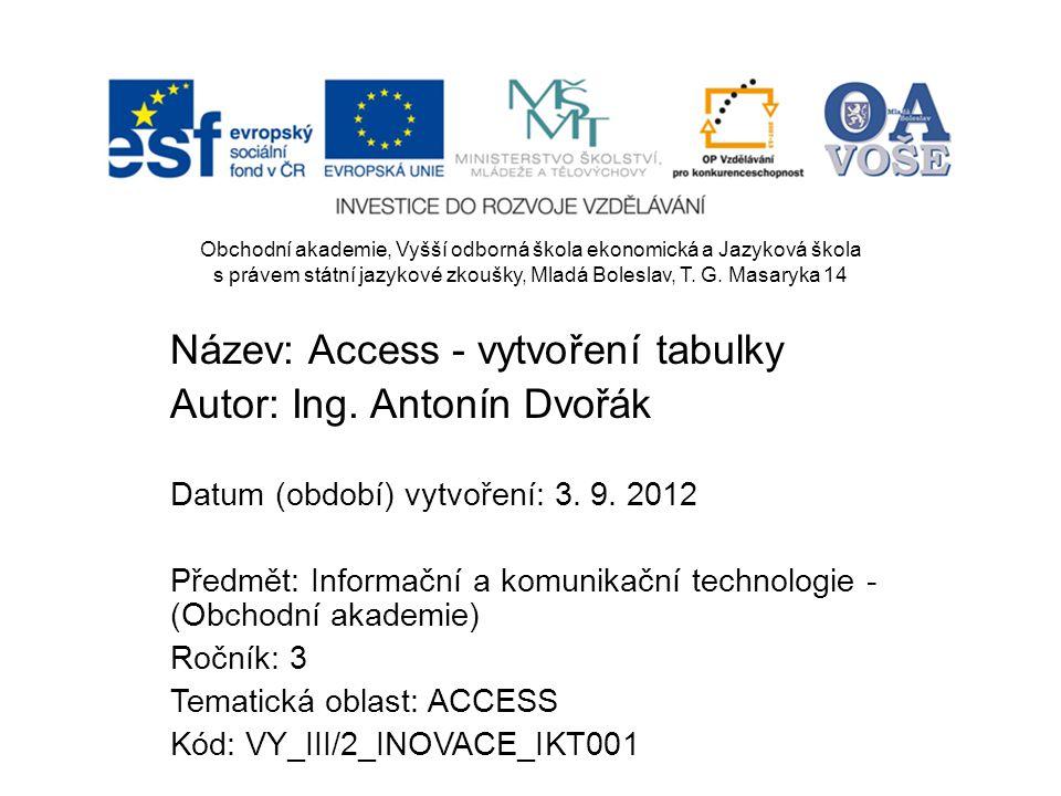 Název: Access - vytvoření tabulky Autor: Ing. Antonín Dvořák Datum (období) vytvoření: 3.
