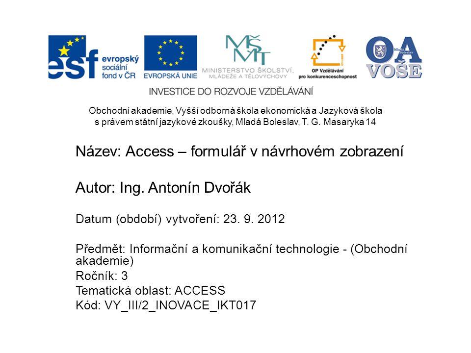 Název: Access – formulář v návrhovém zobrazení Autor: Ing. Antonín Dvořák Datum (období) vytvoření: 23. 9. 2012 Předmět: Informační a komunikační tech