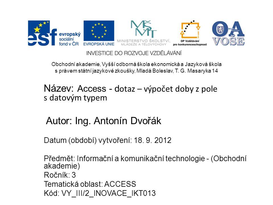 Název: Access - d otaz – výpočet doby z pole s datovým typem Autor: Ing. Antonín Dvořák Datum (období) vytvoření: 18. 9. 2012 Předmět: Informační a ko