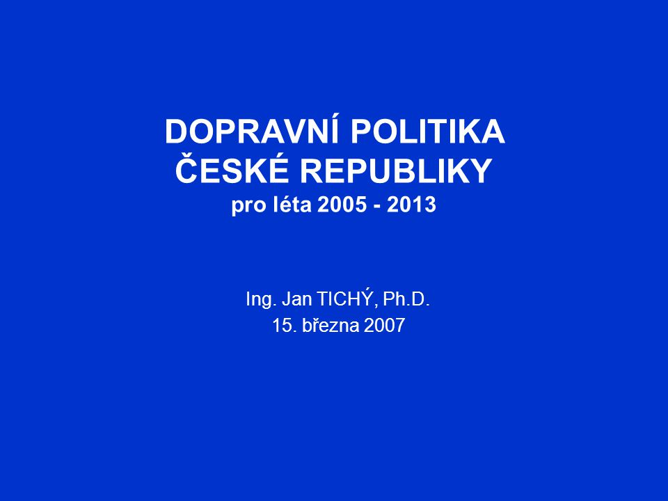 DOPRAVNÍ POLITIKA ČESKÉ REPUBLIKY pro léta 2005 - 2013 Ing. Jan TICHÝ, Ph.D. 15. března 2007
