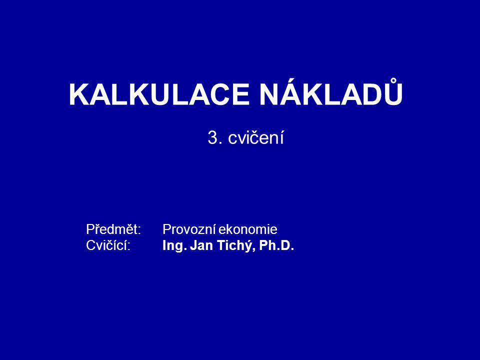 KALKULACE NÁKLADŮ Předmět: Provozní ekonomie Cvičící: Ing. Jan Tichý, Ph.D. 3. cvičení
