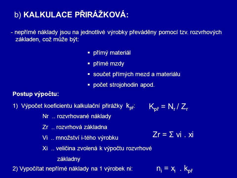 b) KALKULACE PŘIRÁŽKOVÁ: - nepřímé náklady jsou na jednotlivé výrobky převáděny pomocí tzv.
