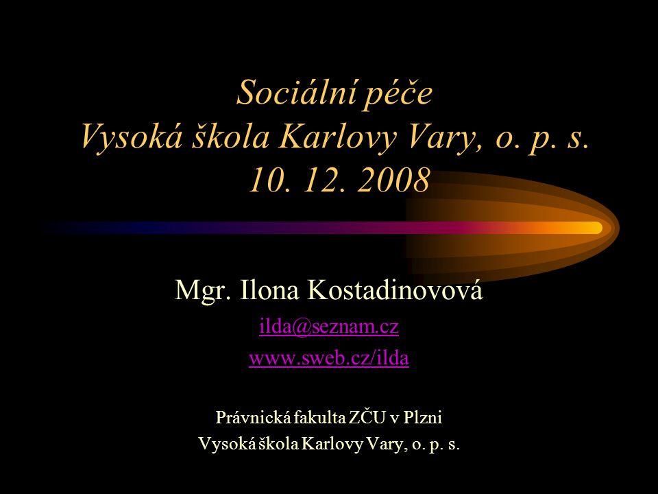Sociální péče Vysoká škola Karlovy Vary, o. p. s. 10. 12. 2008 Mgr. Ilona Kostadinovová ilda@seznam.cz www.sweb.cz/ilda Právnická fakulta ZČU v Plzni