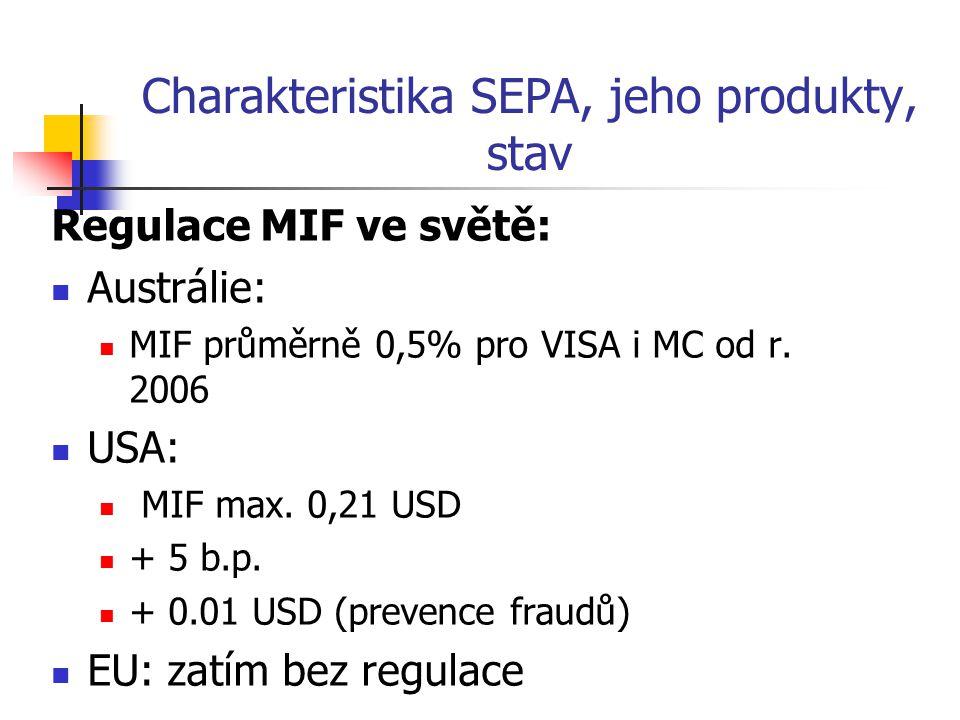 Charakteristika SEPA, jeho produkty, stav Regulace MIF ve světě: Austrálie: MIF průměrně 0,5% pro VISA i MC od r. 2006 USA: MIF max. 0,21 USD + 5 b.p.