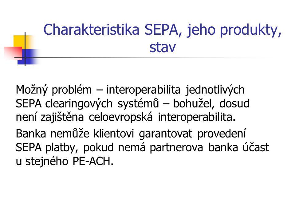 Charakteristika SEPA, jeho produkty, stav Možný problém – interoperabilita jednotlivých SEPA clearingových systémů – bohužel, dosud není zajištěna cel