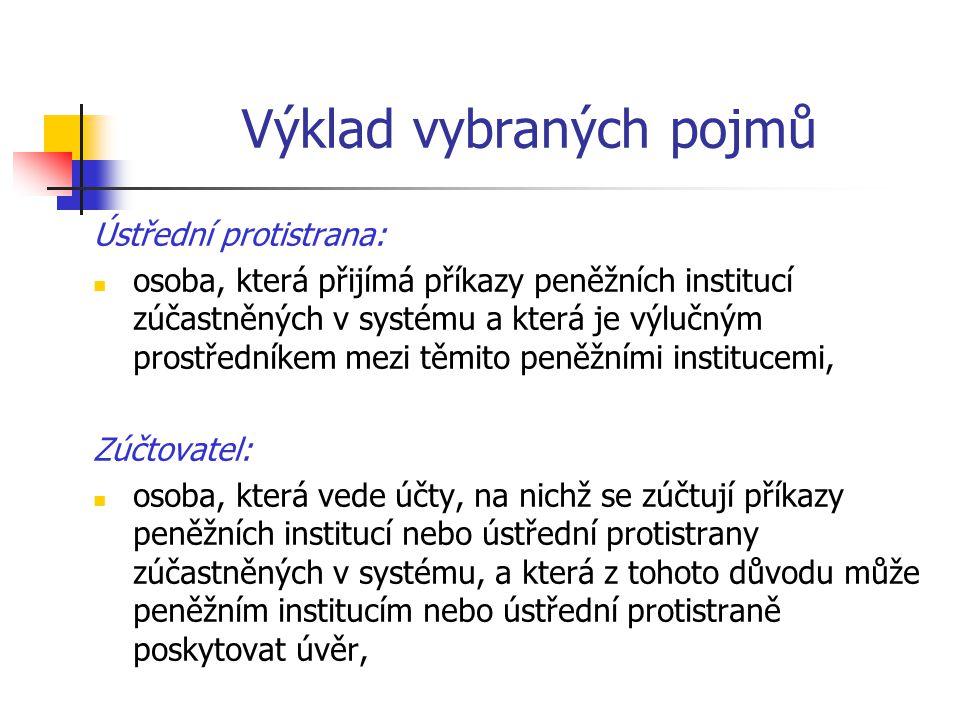 Výklad vybraných pojmů Ústřední protistrana: osoba, která přijímá příkazy peněžních institucí zúčastněných v systému a která je výlučným prostředníkem