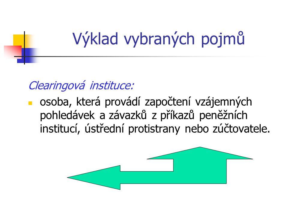 Výklad vybraných pojmů Clearingová instituce: osoba, která provádí započtení vzájemných pohledávek a závazků z příkazů peněžních institucí, ústřední p