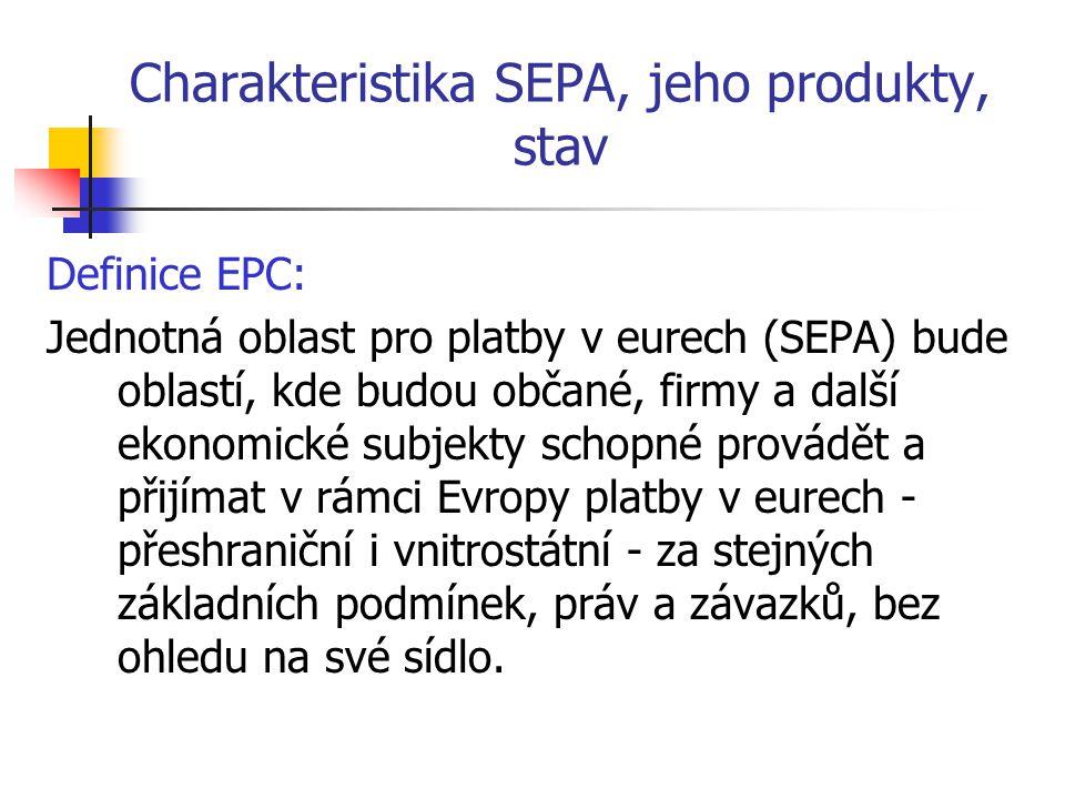 Charakteristika SEPA, jeho produkty, stav Definice EPC: Jednotná oblast pro platby v eurech (SEPA) bude oblastí, kde budou občané, firmy a další ekono