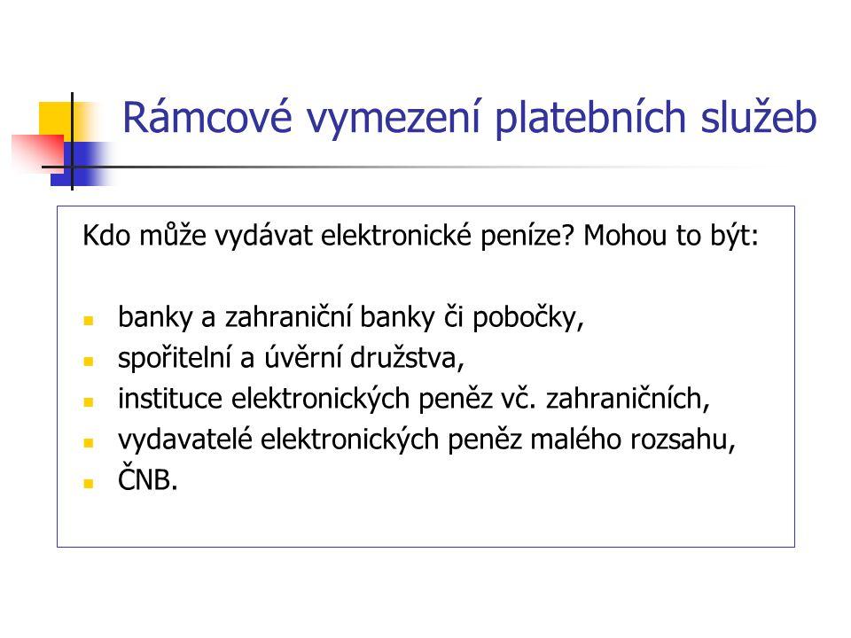 Rámcové vymezení platebních služeb Kdo může vydávat elektronické peníze? Mohou to být: banky a zahraniční banky či pobočky, spořitelní a úvěrní družst