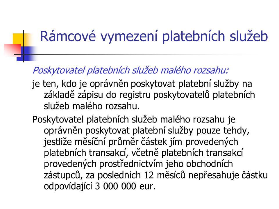 Rámcové vymezení platebních služeb Poskytovatel platebních služeb malého rozsahu: je ten, kdo je oprávněn poskytovat platební služby na základě zápisu