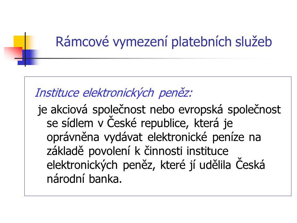 Rámcové vymezení platebních služeb Instituce elektronických peněz: je akciová společnost nebo evropská společnost se sídlem v České republice, která j