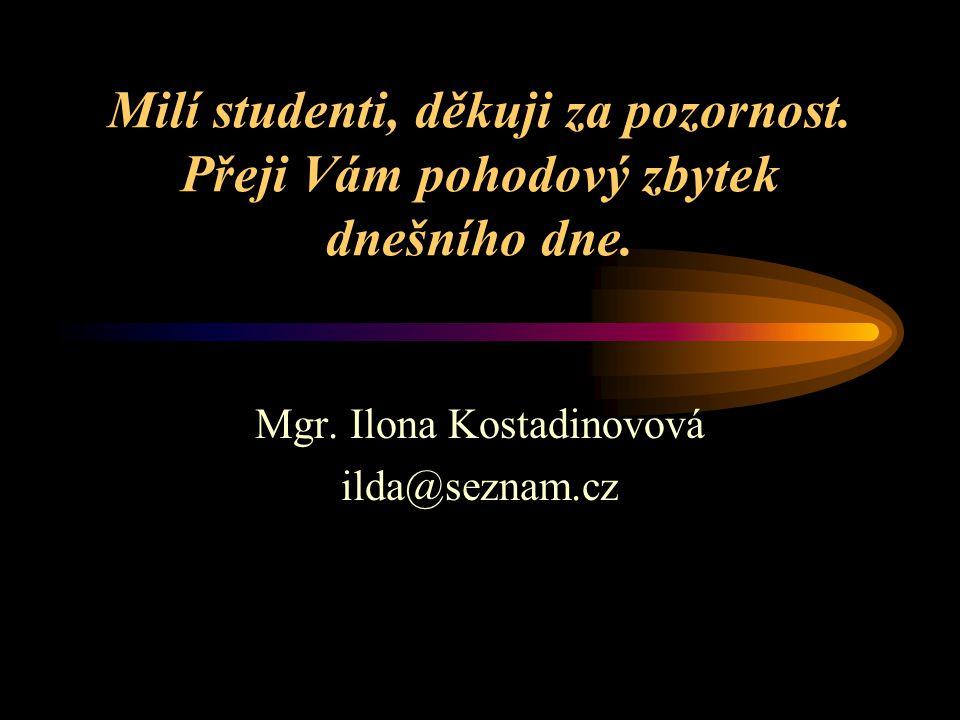 Milí studenti, děkuji za pozornost. Přeji Vám pohodový zbytek dnešního dne. Mgr. Ilona Kostadinovová ilda@seznam.cz