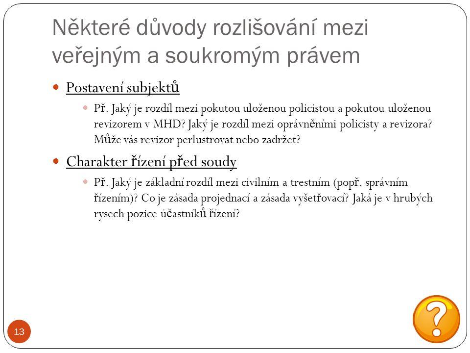 Některé důvody rozlišování mezi veřejným a soukromým právem 13 Postavení subjekt ů P ř. Jaký je rozdíl mezi pokutou uloženou policistou a pokutou ulož