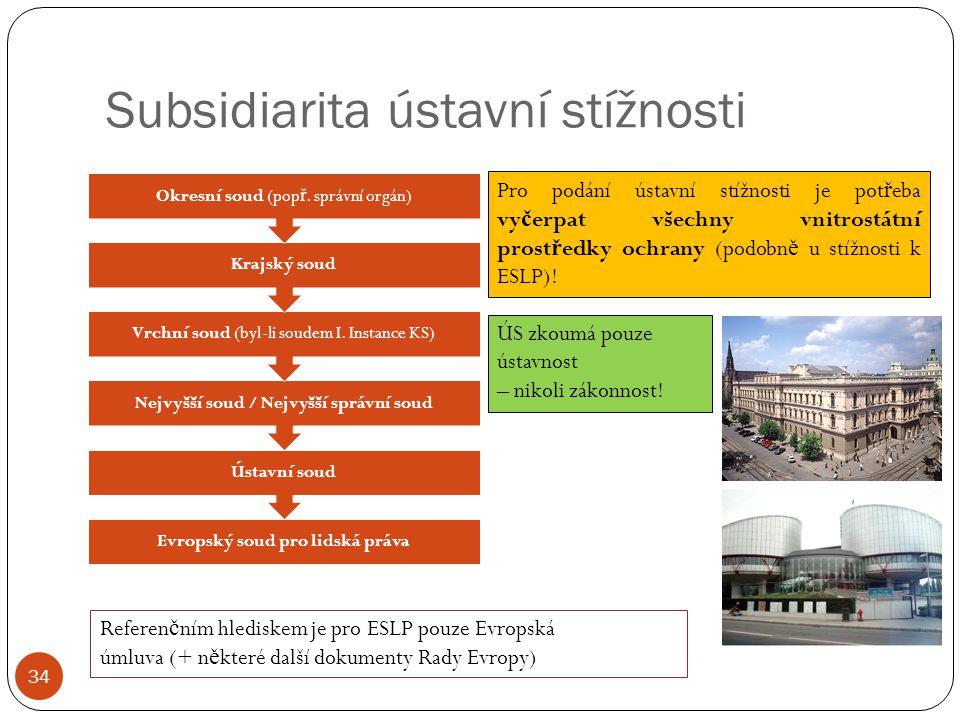 Subsidiarita ústavní stížnosti 34 Evropský soud pro lidská práva Ústavní soud Nejvyšší soud / Nejvyšší správní soud Vrchní soud (byl-li soudem I. Inst