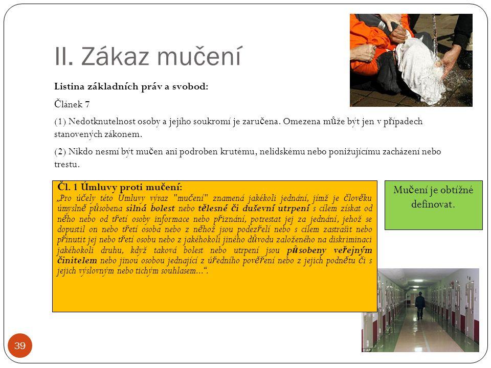 II. Zákaz mučení 39 Listina základních práv a svobod: Č lánek 7 (1) Nedotknutelnost osoby a jejího soukromí je zaru č ena. Omezena m ů že být jen v p