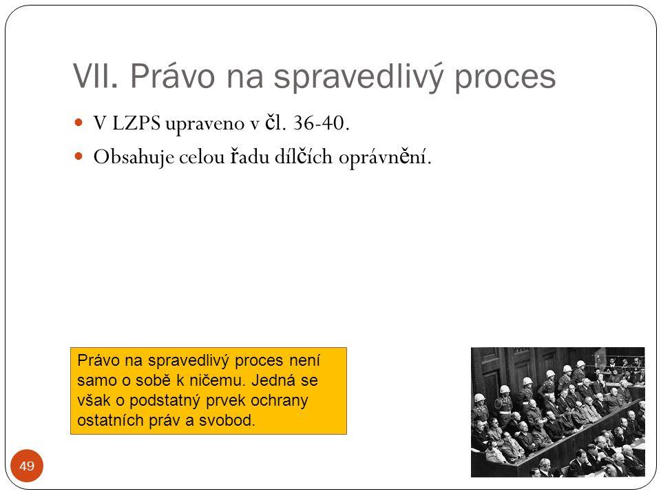 VII. Právo na spravedlivý proces 49 V LZPS upraveno v č l. 36-40. Obsahuje celou ř adu díl č ích oprávn ě ní. Právo na spravedlivý proces není samo o