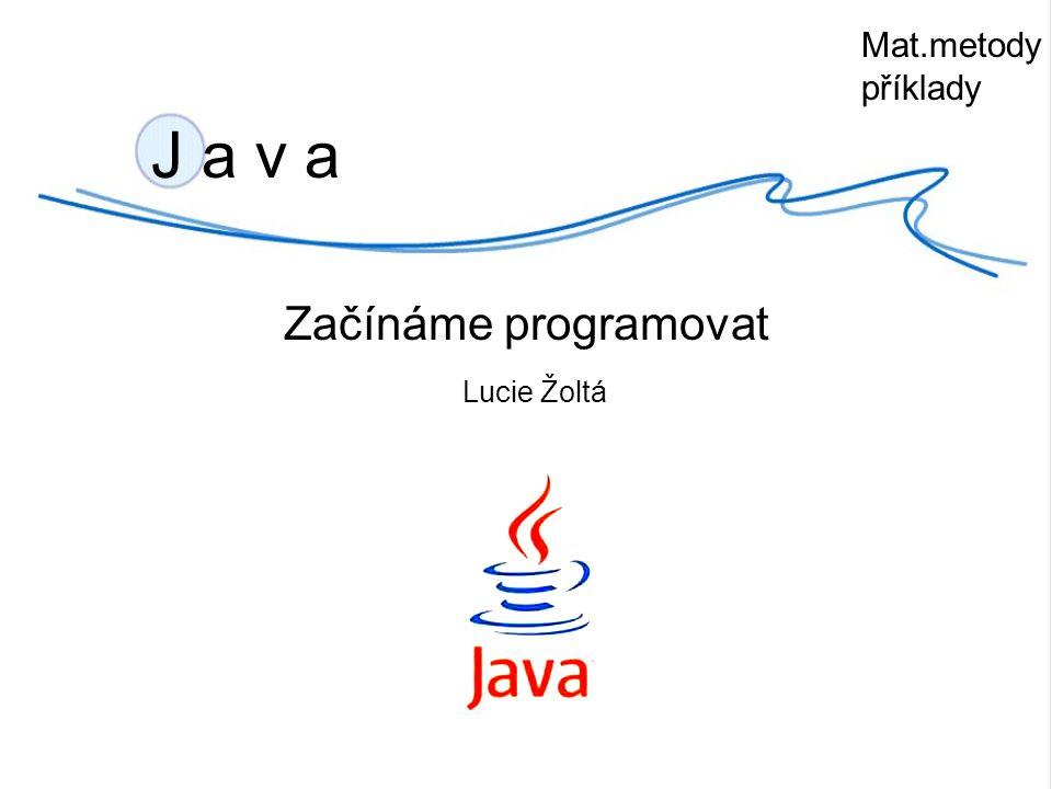 J a v a Začínáme programovat Lucie Žoltá Mat.metody příklady