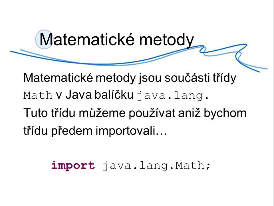 Matematické metody Matematické metody jsou součásti třídy Math v Java balíčku java.lang. Tuto třídu můžeme používat aniž bychom třídu předem importova