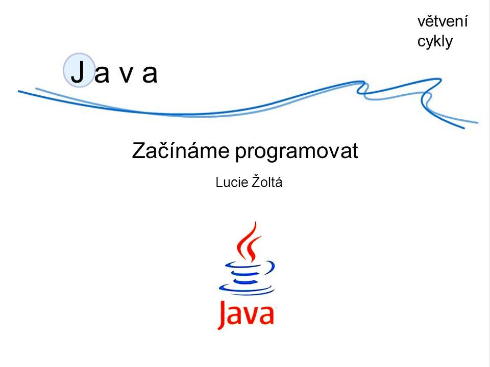 J a v a Začínáme programovat Lucie Žoltá větvení cykly