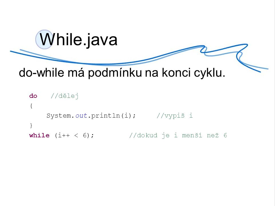 While.java do-while má podmínku na konci cyklu. do //dělej { System.out.println(i);//vypiš i } while (i++ < 6);//dokud je i menší než 6