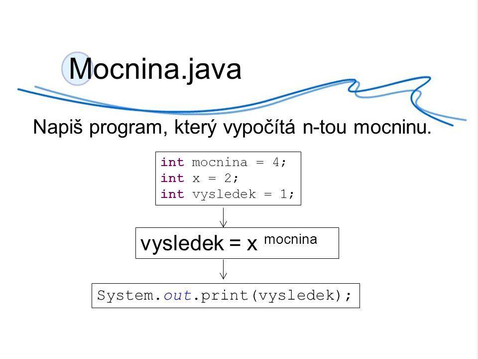 Napiš program, který vypočítá n-tou mocninu. Mocnina.java vysledek = x mocnina int mocnina = 4; int x = 2; int vysledek = 1; System.out.print(vysledek