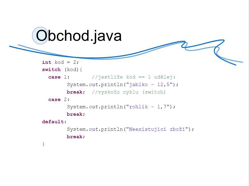 int kod = 2; switch (kod){ case 1://jestliže kod == 1 udělej: System.out.println(
