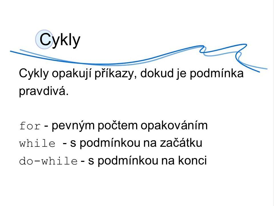 Cykly Cykly opakují příkazy, dokud je podmínka pravdivá. for - pevným počtem opakováním while - s podmínkou na začátku do-while - s podmínkou na konci