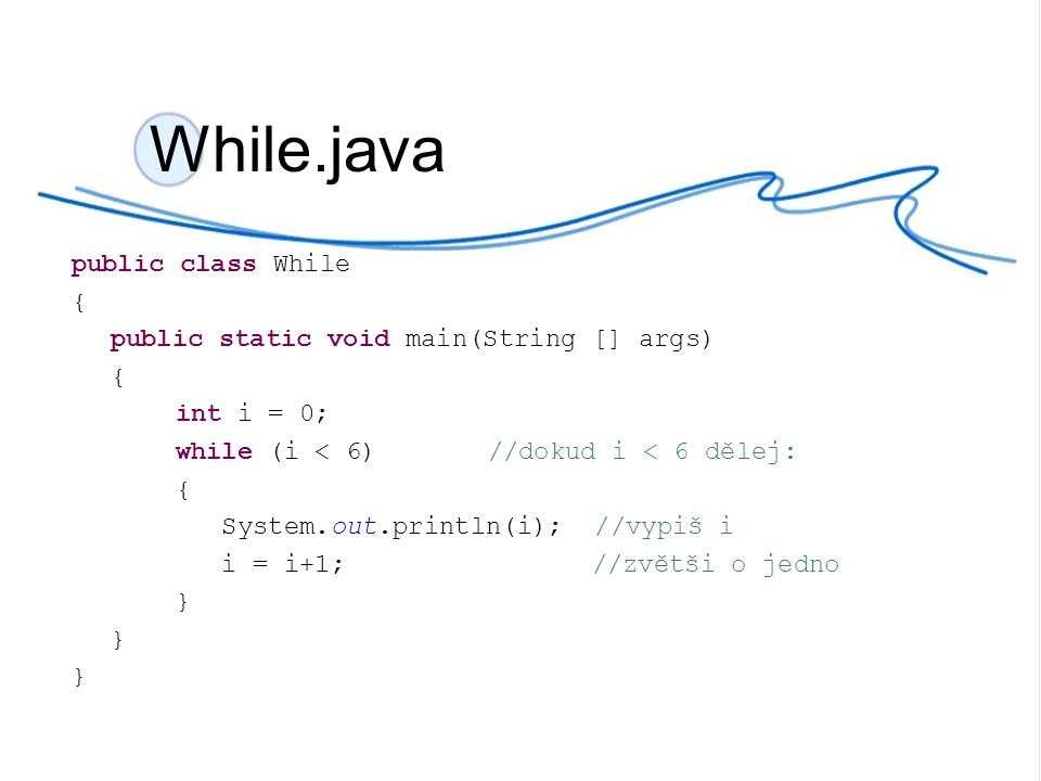 While.java public class While { public static void main(String [] args) { int i = 0; while (i++ < 6) //dokud i < 6 dělej: { System.out.println(i); //vypiš i }
