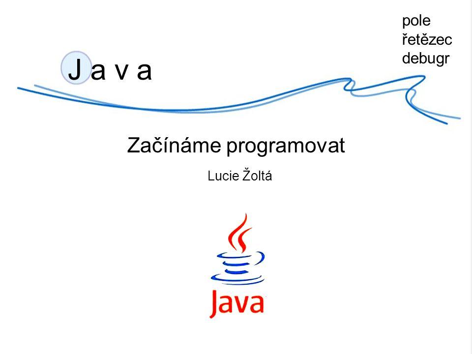 J a v a Začínáme programovat Lucie Žoltá pole řetězec debugr