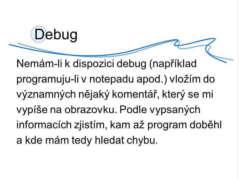Nemám-li k dispozici debug (například programuju-li v notepadu apod.) vložím do významných nějaký komentář, který se mi vypíše na obrazovku.