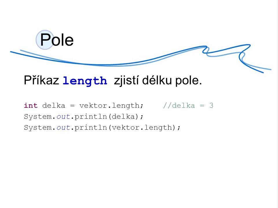 Pole.java int [] pole = {7, 12, 2, 45, 9}; int delka_pole = pole.length; System.out.println( delka pole: + delka_pole); System.out.print( prvky pole: ); for(int i=0 ; i< pole.length; i++){ System.out.print(pole[i]+ , ); }