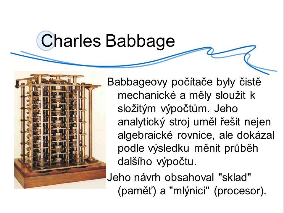 Charles Babbage Babbageovy počítače byly čistě mechanické a měly sloužit k složitým výpočtům.