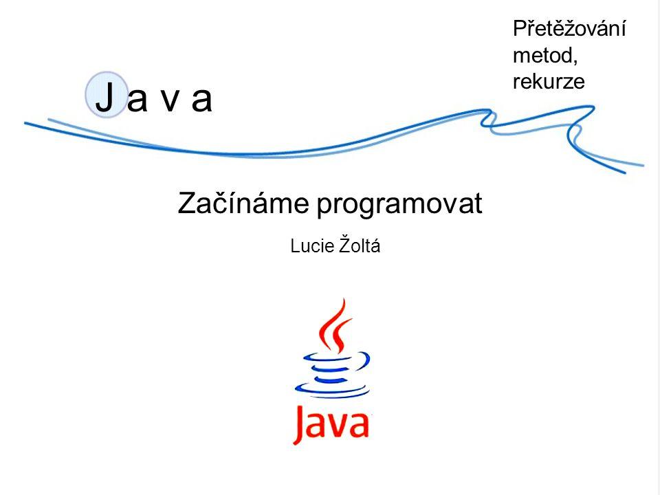 J a v a Začínáme programovat Lucie Žoltá Přetěžování metod, rekurze