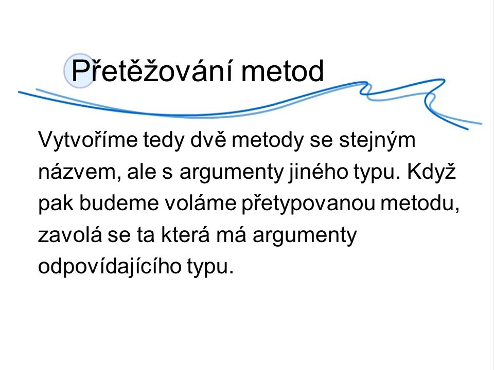 Přetěžování metod Vytvoříme tedy dvě metody se stejným názvem, ale s argumenty jiného typu.