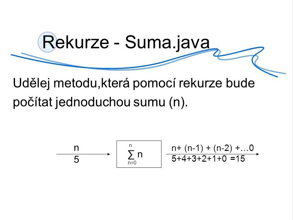 Rekurze - Suma.java Udělej metodu,která pomocí rekurze bude počítat jednoduchou sumu (n).