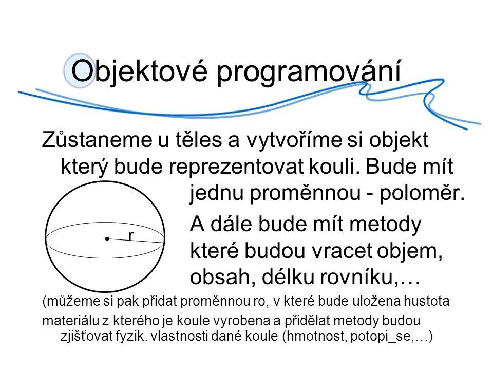 Objektové programování Zůstaneme u těles a vytvoříme si objekt který bude reprezentovat kouli.