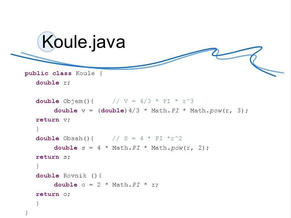 Koule.java public class Koule { double r; double Objem(){ // V = 4/3 * PI * r^3 double v = (double)4/3 * Math.PI * Math.pow(r, 3); return v; } double Obsah(){// S = 4 * PI *r^2 double s = 4 * Math.PI * Math.pow(r, 2); return s; } double Rovnik (){ double o = 2 * Math.PI * r; return o; }