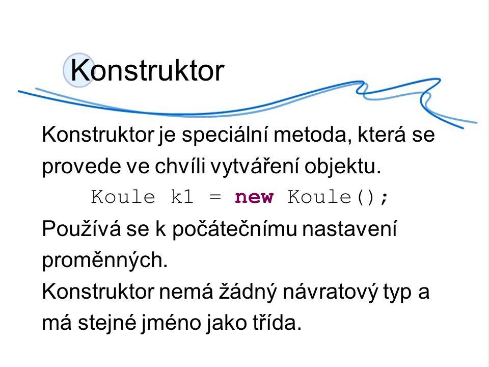 Konstruktor Konstruktor je speciální metoda, která se provede ve chvíli vytváření objektu.