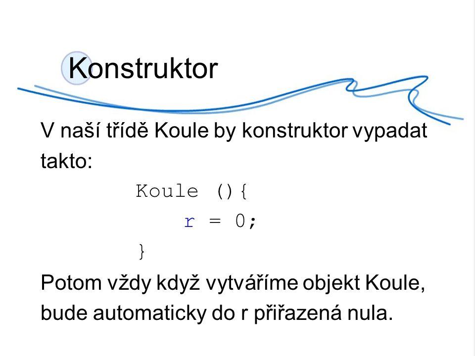 Konstruktor V naší třídě Koule by konstruktor vypadat takto: Koule (){ r = 0; } Potom vždy když vytváříme objekt Koule, bude automaticky do r přiřazená nula.