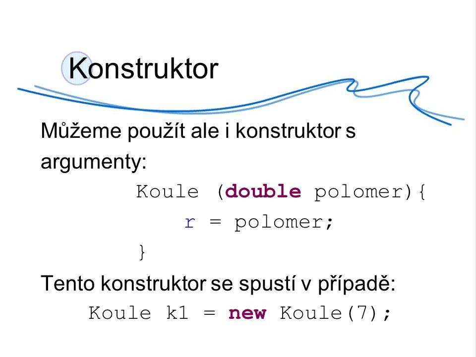 Konstruktor Můžeme použít ale i konstruktor s argumenty: Koule (double polomer){ r = polomer; } Tento konstruktor se spustí v případě: Koule k1 = new Koule(7);