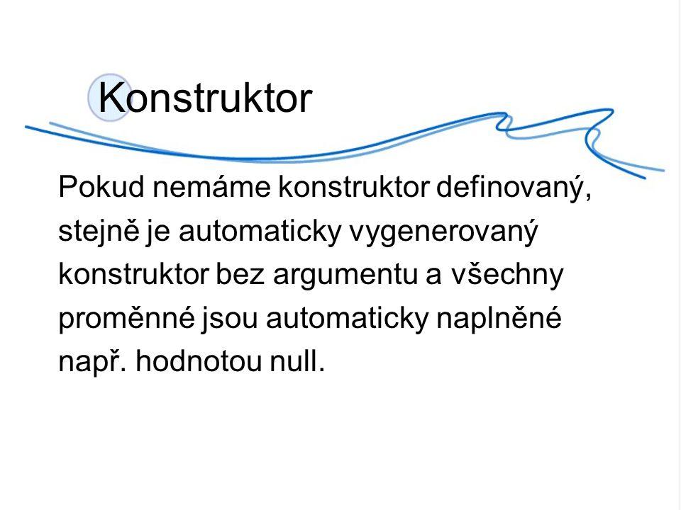 Konstruktor Pokud nemáme konstruktor definovaný, stejně je automaticky vygenerovaný konstruktor bez argumentu a všechny proměnné jsou automaticky naplněné např.