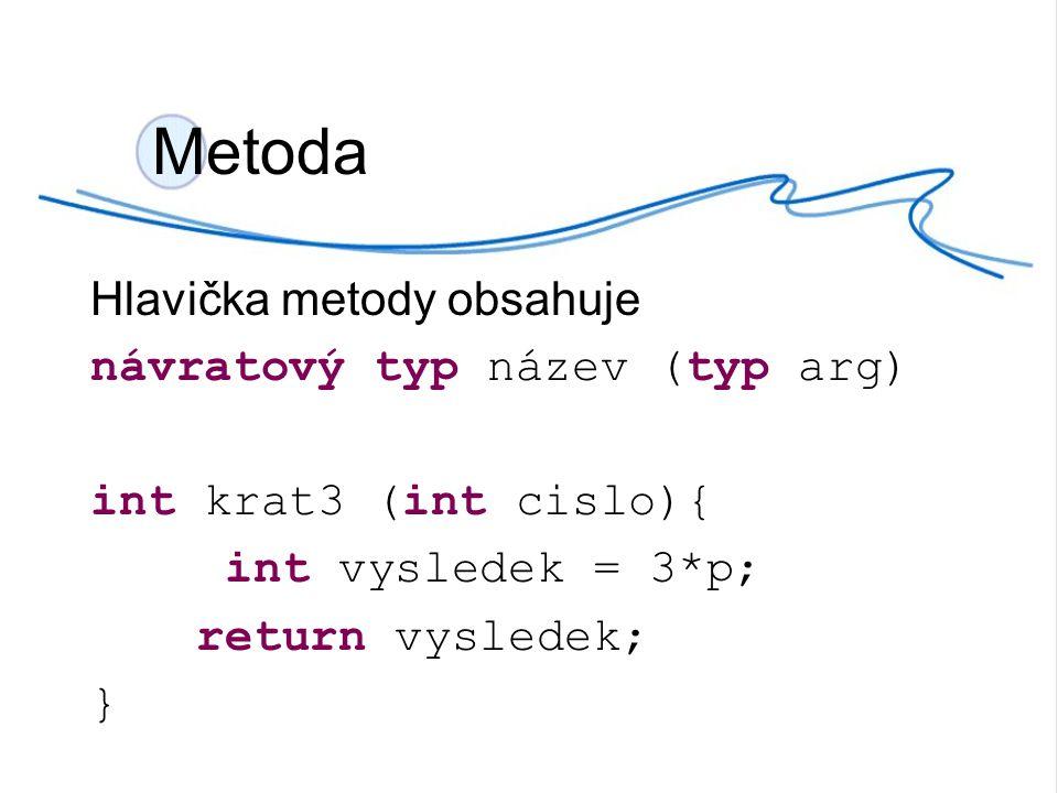 Metoda Hlavička metody obsahuje návratový typ název (typ arg) int krat3 (int cislo){ int vysledek = 3*p; return vysledek; }
