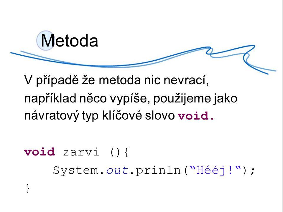 Metoda V případě že metoda nic nevrací, například něco vypíše, použijeme jako návratový typ klíčové slovo void.
