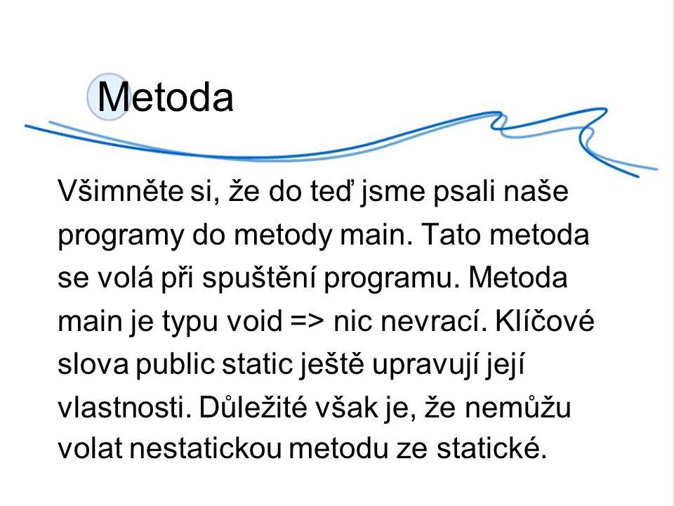 Metoda Všimněte si, že do teď jsme psali naše programy do metody main.