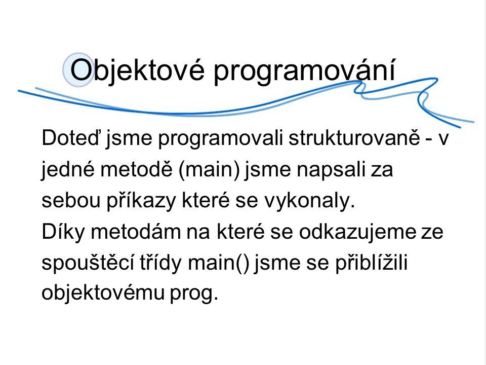 Objektové programování Doteď jsme programovali strukturovaně - v jedné metodě (main) jsme napsali za sebou příkazy které se vykonaly.