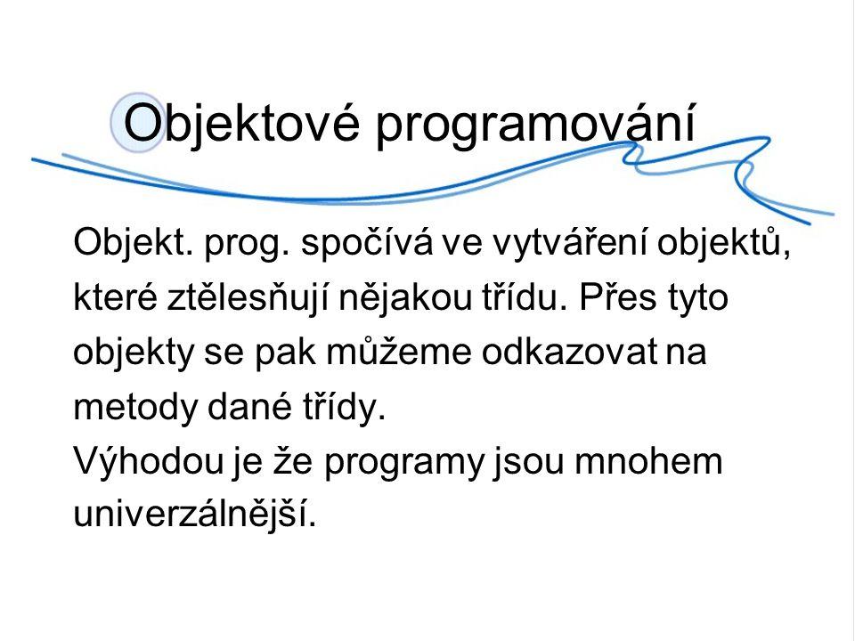 Objektové programování Objekt. prog. spočívá ve vytváření objektů, které ztělesňují nějakou třídu.